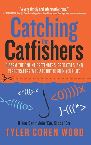 Catching the Catfishers: Disarm the Online Pretenders, Predators, and Perpetrators Who Are Out to Ruin Your Life de Tyler Cohen Wood