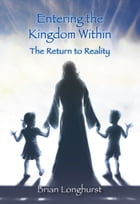 Entering the Kingdom Within: The Return to Reality by Brian Longhurst