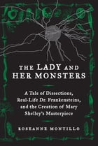 The Lady and Her Monsters: A Tale of Dissections, Real-Life Dr. Frankensteins, and the Creation of…