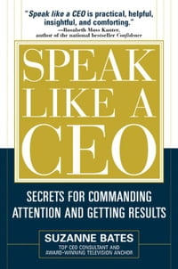 Speak Like a CEO: Secrets for Commanding Attention and Getting Results: Secrets for Communicating…