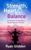 Strength, Heart & Balance 3 Principles for Building a Strong Yogasana Practice e974c30e-ac8f-4aa5-aca6-502f66022ec3