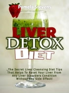 Liver Detox Diet: The Secret Liver Cleansing Diet Tips That Helps To Reset Your Liver From Any Liver Disorders Condition Without Any Side Effect! de Pamela Stevens
