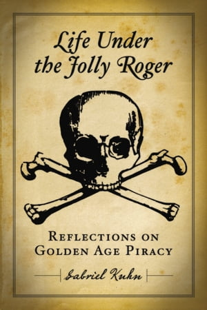 Life Under the Jolly Roger: Reflections on Golden Age Piracy by Gabriel Kuhn