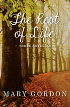 The Rest of Life: Three Novellas by Mary Gordon