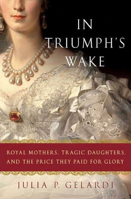 Book In Triumph's Wake: Royal Mothers, Tragic Daughters, and the Price They Paid for Glory by Julia P. Gelardi