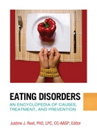 Eating Disorders: An Encyclopedia of Causes, Treatment, and Prevention: An Encyclopedia of Causes, Treatment, and Prevention by Justine J. Reel Ph.D.
