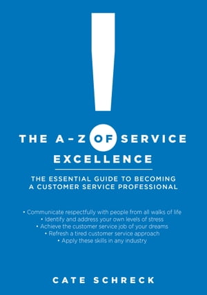 The A-Z of Service Excellence: The Essential Guide to Becoming a Customer Service Professional by Cate Schreck