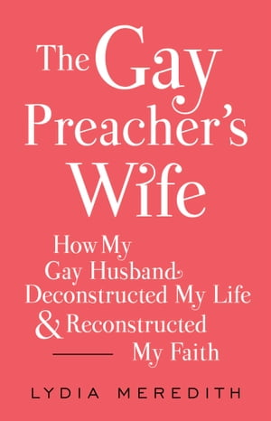 The Gay Preacher's Wife How My Gay Husband Deconstructed My Life and Reconstructed My Faith