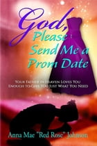 God, Please Send Me a Prom Date: Your Father in Heaven Loves You Enough to Give You Just What You Need by Anna Mae Red Rose Johnson