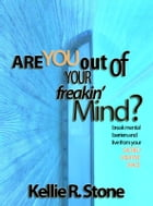 Are You Out Of Your Freakin' Mind?: break mental barriers and live from your sacred creative space by Kellie R. Stone
