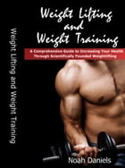 Weight Lifting and Weight Training: A Comprehensive Guide to Increasing Your Health Through Scientifically Founded Weightlifting by Noah Daniels