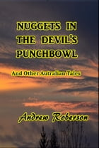 Nuggets in the Devil's Punch Bowl and Other Australian Tales by Andrew Robertson