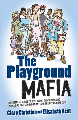 The Playground Mafia The Essential Guide to Observing,  Identifying and Managing Playground Mums (and the Occasional Dad)