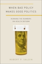 When Bad Policy Makes Good Politics: Running the Numbers on Health Reform by Robert P. Saldin