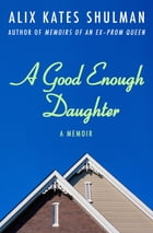 A Good Enough Daughter: A Memoir by Alix Kates Shulman
