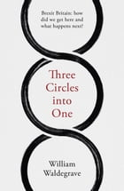 Three Circles into One: Brexit Britain: how did we get here and what happens next? by William Waldegrave