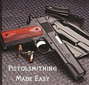 Pistolsmithing Made Easy Be a Better Gunsmith