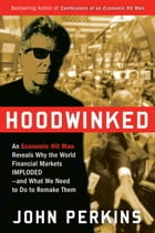 Hoodwinked: An Economic Hit Man Reveals Why the Global Economy IMPLODED -- and How to Fix It by John Perkins