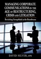 Managing Corporate Communications in the Age of Restructuring, Crisis and Litigation: Revisiting Groupthink in the Boardroom by David Silver