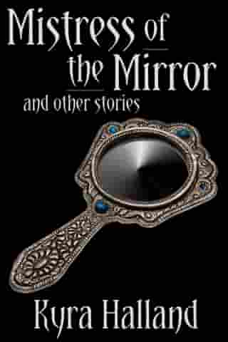 Mistress of the Mirror, and Other Stories by Kyra Halland