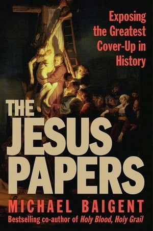 The Jesus Papers Exposing the Greatest Cover-Up in History