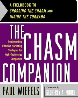 Book The Chasm Companion: A Fieldbook to Crossing the Chasm and Inside the Tornado by Paul Wiefels