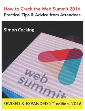 How to Crack the Web Summit 2016: Practical Tips & Advice from Attendees - revised & expanded 2nd edition 2016