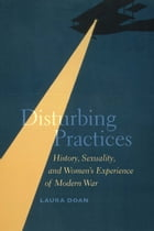 Disturbing Practices: History, Sexuality, and Women's Experience of Modern War by Laura Doan