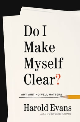 Book Do I Make Myself Clear?: Why Writing Well Matters by Harold Evans