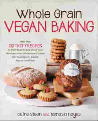 Whole Grain Vegan Baking: More than 100 Tasty Recipes for Plant-Based Treats Made Even Healthier-From Wholesome Cookies and Cupcakes to Breads, Biscuits, and More by Celine Steen
