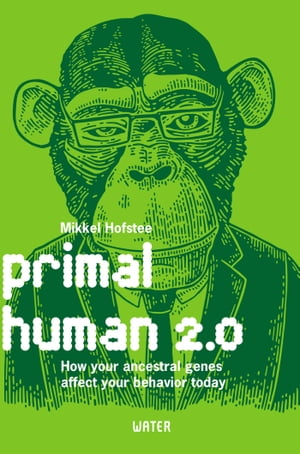 Primal human 2.0: How your ancestral genes affect your behavior today by Mikkel Hofstee