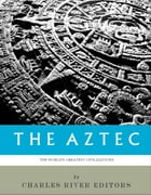The Worlds Greatest Civilizations: The History and Culture of the Aztec by Charles River Editors