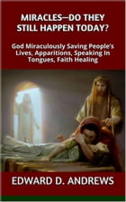 MIRACLES—DO THEY STILL HAPPEN TODAY?: God Miraculously Saving People's Lives, Apparitions, Speaking In Tongues, Faith Healing by Edward D. Andrews