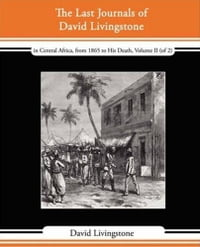 The Last Journals Of David Livingstone, In Central Africa, From 1865 To His Death, Volume II (Of 2…