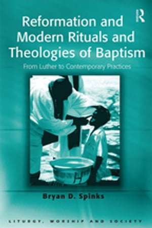 Reformation and Modern Rituals and Theologies of Baptism From Luther to Contemporary Practices