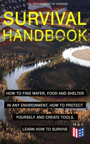SURVIVAL HANDBOOK - How to Find Water, Food and Shelter in Any Environment, How to Protect Yourself and Create Tools, Learn How to Survive: Become a S by U.S. Department of Defense