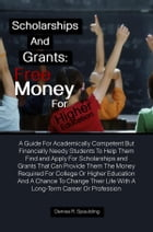 Scholarships and Grants: Free Money For Higher Education: A Guide For Academically Competent But Financially Needy Students To Help Them Find and Appl by Denise R. Spaulding