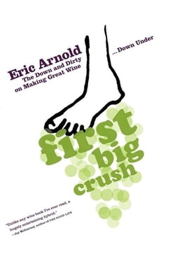 Book First Big Crush: The Down and Dirty on Making Great Wine Down Under by Eric Arnold
