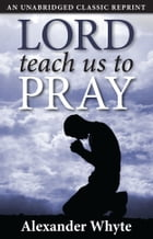 Lord, Teach Us to Pray by Alexander Whyte