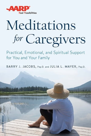 AARP Meditations for Caregivers: Practical, Emotional, and Spiritual Support for You and Your Family by Barry J. Jacobs, PsyD