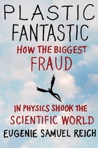 Plastic Fantastic: How the Biggest Fraud in Physics Shook the Scientific World by Eugenie Samuel Reich