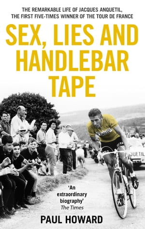 Sex,  Lies and Handlebar Tape The Remarkable Life of Jacques Anquetil,  the First Five-Times Winner of the Tour de France