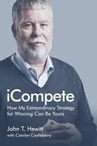 iCompete: How My Extraordinary Strategy for Winning Can Be Yours by John T. Hewitt