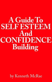 A Guide to Self Esteem and Confidence Building