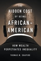 The Hidden Cost of Being African American: How Wealth Perpetuates Inequality by Thomas M. Shapiro