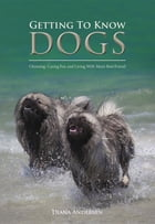 Getting to Know Dogs: Choosing, Caring For, and Living with Man's Best Friend by Diana Janette Andersen