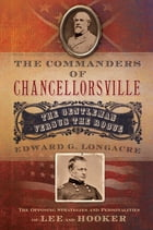 The Commanders of Chancellorsville: The Gentleman vs. The Rogue by Edward G. Longacre