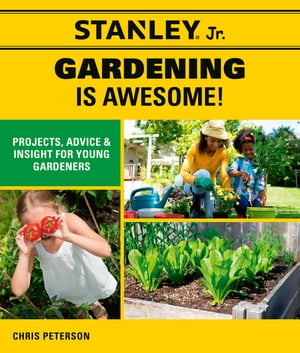 Stanley Jr. Gardening is Awesome!: Projects, Advice, and Insight for Young Gardeners by STANLEY® Jr.