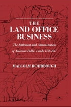 The Land Office Business: The Settlement and Administration of American Public Lands, 1789-1837 by Malcolm J. Rohrbough