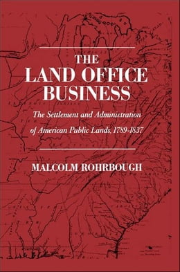 Book The Land Office Business: The Settlement and Administration of American Public Lands, 1789-1837 by Malcolm J. Rohrbough
